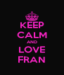 KEEP CALM AND LOVE FRAN - Personalised Poster A4 size