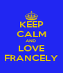 KEEP CALM AND  LOVE FRANCELY - Personalised Poster A4 size