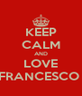 KEEP CALM AND LOVE FRANCESCO  - Personalised Poster A4 size