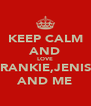 KEEP CALM AND LOVE FRANKIE,JENISE AND ME - Personalised Poster A4 size