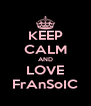 KEEP CALM AND LOVE FrAnSoIC - Personalised Poster A4 size