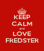 KEEP CALM and LOVE FREDSTER - Personalised Poster A4 size