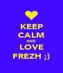 KEEP CALM AND LOVE FREZH ;) - Personalised Poster A4 size