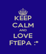 KEEP CALM AND LOVE  FTEPA :* - Personalised Poster A4 size