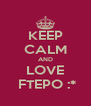 KEEP CALM AND LOVE  FTEPO :* - Personalised Poster A4 size