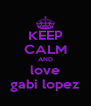 KEEP CALM AND love gabi lopez - Personalised Poster A4 size