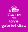 KEEP CALM AND love gabriel diaz - Personalised Poster A4 size