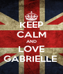 KEEP CALM AND LOVE GABRIELLE  - Personalised Poster A4 size