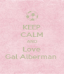 KEEP CALM AND Love Gal Alberman  - Personalised Poster A4 size
