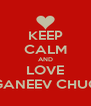 KEEP CALM AND LOVE GANEEV CHUG - Personalised Poster A4 size