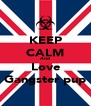 KEEP CALM And Love Gangster pup - Personalised Poster A4 size