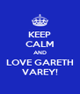 KEEP CALM AND LOVE GARETH VAREY! - Personalised Poster A4 size