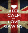 KEEP CALM AND LOVE GAWINS  - Personalised Poster A4 size