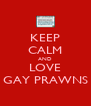 KEEP CALM AND LOVE GAY PRAWNS - Personalised Poster A4 size