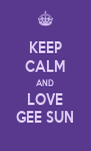 KEEP CALM AND LOVE GEE SUN - Personalised Poster A4 size