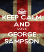 KEEP CALM AND LOVE GEORGE SAMPSON - Personalised Poster A4 size