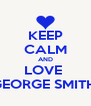 KEEP CALM AND LOVE  GEORGE SMITH  - Personalised Poster A4 size