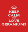 KEEP CALM AND LOVE GERANIUMS - Personalised Poster A4 size