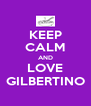 KEEP CALM AND LOVE GILBERTINO - Personalised Poster A4 size