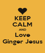 KEEP CALM AND Love Ginger Jesus - Personalised Poster A4 size