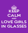 KEEP CALM AND LOVE GIRLS IN GLASSES - Personalised Poster A4 size