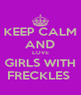 KEEP CALM AND LOVE GIRLS WITH FRECKLES  - Personalised Poster A4 size