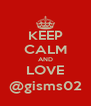 KEEP CALM AND LOVE @gisms02 - Personalised Poster A4 size