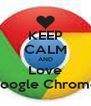 KEEP CALM AND Love Google Chrome. - Personalised Poster A4 size