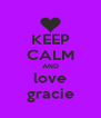 KEEP CALM AND love gracie - Personalised Poster A4 size