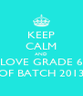 KEEP CALM AND LOVE GRADE 6 OF BATCH 2013 - Personalised Poster A4 size