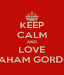 KEEP CALM AND LOVE GRAHAM GORDON - Personalised Poster A4 size