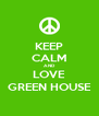 KEEP CALM AND LOVE GREEN HOUSE - Personalised Poster A4 size