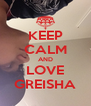 KEEP CALM AND LOVE GREISHA - Personalised Poster A4 size