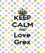 KEEP CALM AND Love Grex - Personalised Poster A4 size