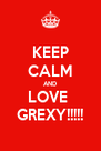 KEEP CALM AND LOVE  GREXY!!!!! - Personalised Poster A4 size