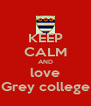 KEEP CALM AND love Grey college - Personalised Poster A4 size
