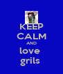 KEEP CALM AND love  grils  - Personalised Poster A4 size
