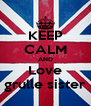 KEEP CALM AND Love grulle sister - Personalised Poster A4 size