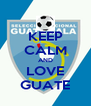 KEEP CALM AND LOVE GUATE - Personalised Poster A4 size