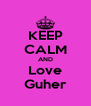 KEEP CALM AND Love Guher - Personalised Poster A4 size