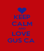 KEEP CALM AND LOVE  GUS CA  - Personalised Poster A4 size