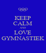 KEEP CALM AND LOVE GYMNASTIEK - Personalised Poster A4 size