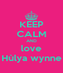 KEEP CALM AND love Hùlya wynne - Personalised Poster A4 size