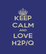 KEEP CALM AND LOVE H2P/Q - Personalised Poster A4 size