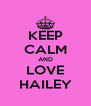 KEEP CALM AND LOVE HAILEY - Personalised Poster A4 size