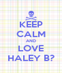 KEEP CALM AND LOVE HALEY B? - Personalised Poster A4 size