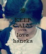 KEEP CALM AND love haneka - Personalised Poster A4 size