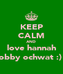 KEEP CALM AND love hannah bobby ochwat :) x - Personalised Poster A4 size