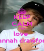 KEEP CALM AND love  hannah crawford - Personalised Poster A4 size