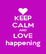 KEEP CALM AND LOVE happening - Personalised Poster A4 size